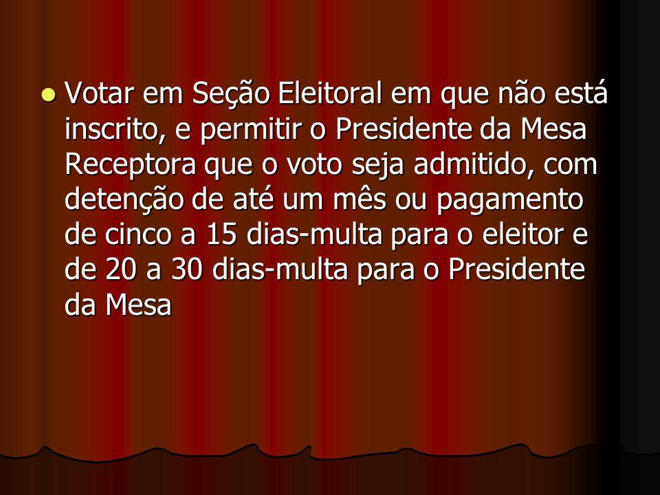 Votar em Seção Eleitoral em que não está inscrito, e permitir o Presidente da Mesa Receptora que o voto seja admitido, com detenção de até um mês ou pagamento de cinco a 15 dias-multa para o eleitor e de 20 a 30 dias-multa para o Presidente da Mesa