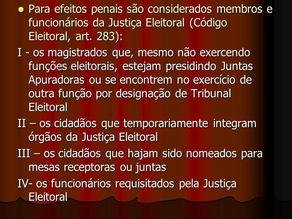Para efeitos penais são considerados membros e funcionários da Justiça Eleitoral (Código Eleitoral, art. 283):