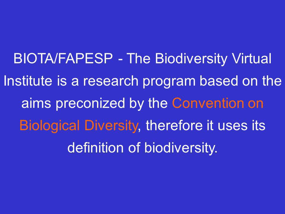 BIOTA/FAPESP - The Biodiversity Virtual Institute is a research program based on the aims preconized by the Convention on Biological Diversity, therefore it uses its definition of biodiversity.