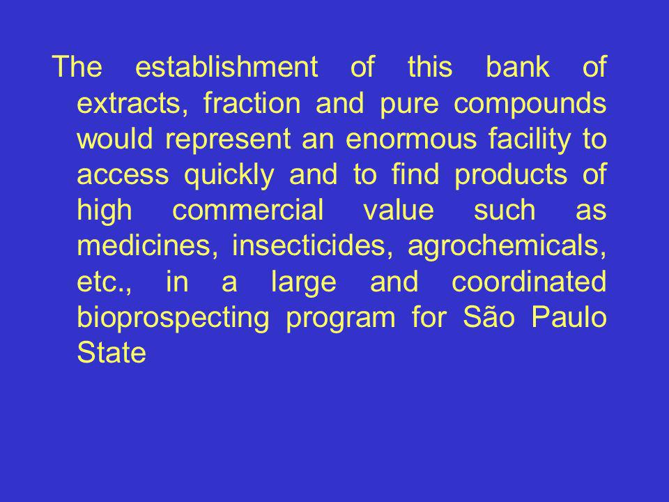 The establishment of this bank of extracts, fraction and pure compounds would represent an enormous facility to access quickly and to find products of high commercial value such as medicines, insecticides, agrochemicals, etc., in a large and coordinated bioprospecting program for São Paulo State