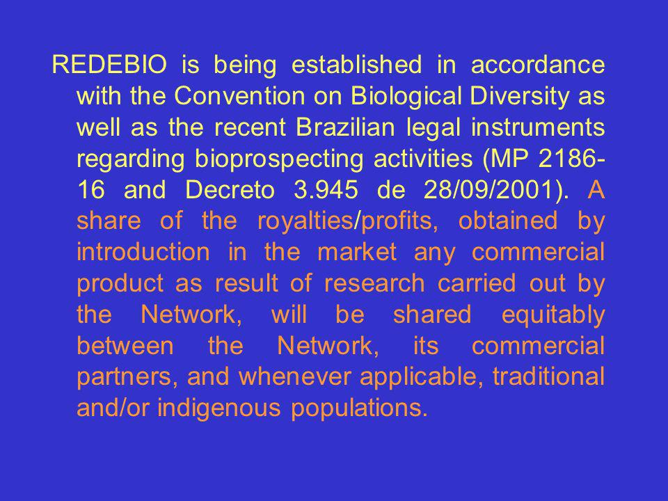 REDEBIO is being established in accordance with the Convention on Biological Diversity as well as the recent Brazilian legal instruments regarding bioprospecting activities (MP 2186-16 and Decreto 3.945 de 28/09/2001).