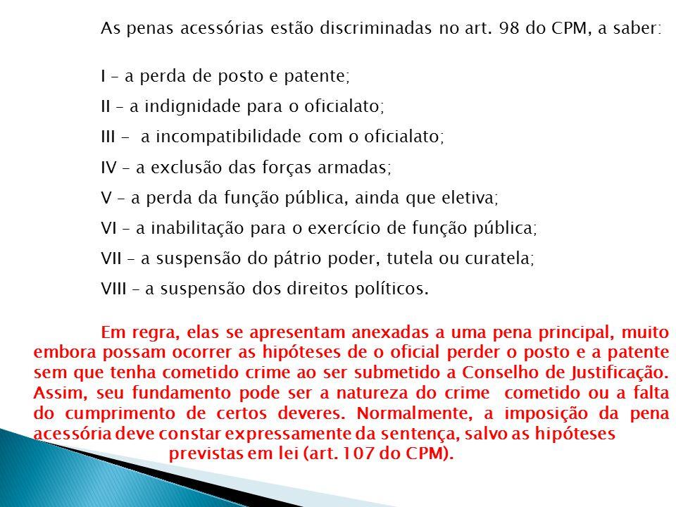 As penas acessórias estão discriminadas no art. 98 do CPM, a saber: