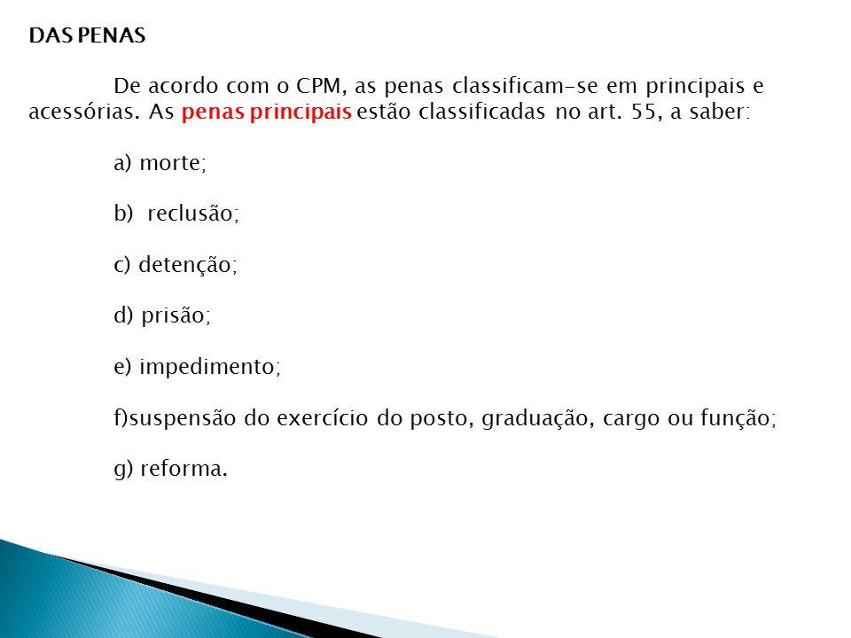 DAS PENAS De acordo com o CPM, as penas classificam-se em principais e acessórias. As penas principais estão classificadas no art. 55, a saber: