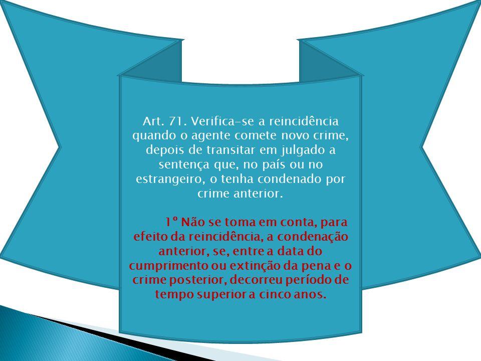 Art. 71. Verifica-se a reincidência quando o agente comete novo crime, depois de transitar em julgado a sentença que, no país ou no estrangeiro, o tenha condenado por crime anterior.
