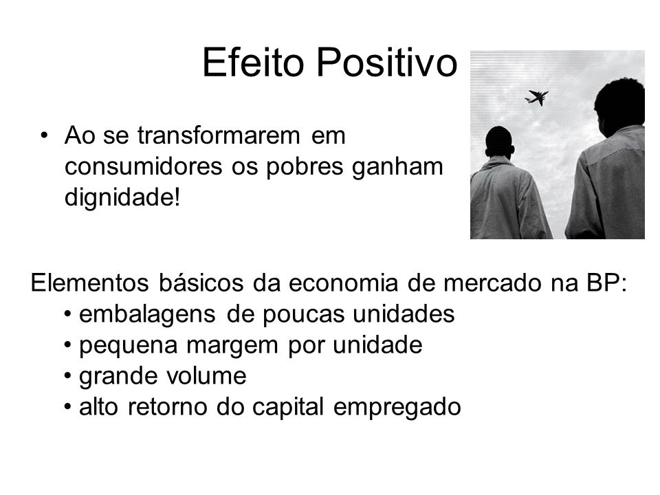 Efeito Positivo Ao se transformarem em consumidores os pobres ganham dignidade! Elementos básicos da economia de mercado na BP: