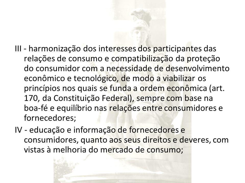 III - harmonização dos interesses dos participantes das relações de consumo e compatibilização da proteção do consumidor com a necessidade de desenvolvimento econômico e tecnológico, de modo a viabilizar os princípios nos quais se funda a ordem econômica (art.