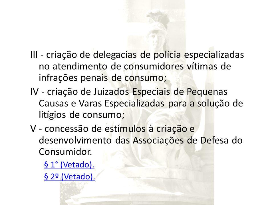 III - criação de delegacias de polícia especializadas no atendimento de consumidores vítimas de infrações penais de consumo;