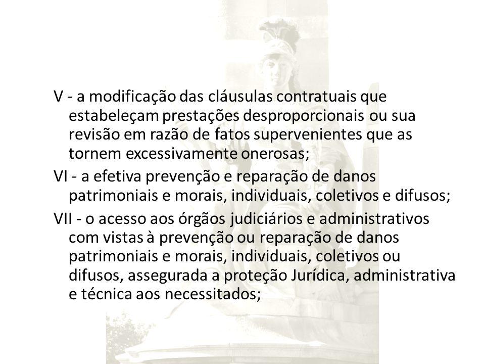V - a modificação das cláusulas contratuais que estabeleçam prestações desproporcionais ou sua revisão em razão de fatos supervenientes que as tornem excessivamente onerosas; VI - a efetiva prevenção e reparação de danos patrimoniais e morais, individuais, coletivos e difusos; VII - o acesso aos órgãos judiciários e administrativos com vistas à prevenção ou reparação de danos patrimoniais e morais, individuais, coletivos ou difusos, assegurada a proteção Jurídica, administrativa e técnica aos necessitados;