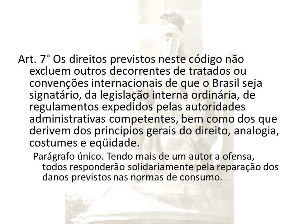 Art. 7° Os direitos previstos neste código não excluem outros decorrentes de tratados ou convenções internacionais de que o Brasil seja signatário, da legislação interna ordinária, de regulamentos expedidos pelas autoridades administrativas competentes, bem como dos que derivem dos princípios gerais do direito, analogia, costumes e eqüidade.