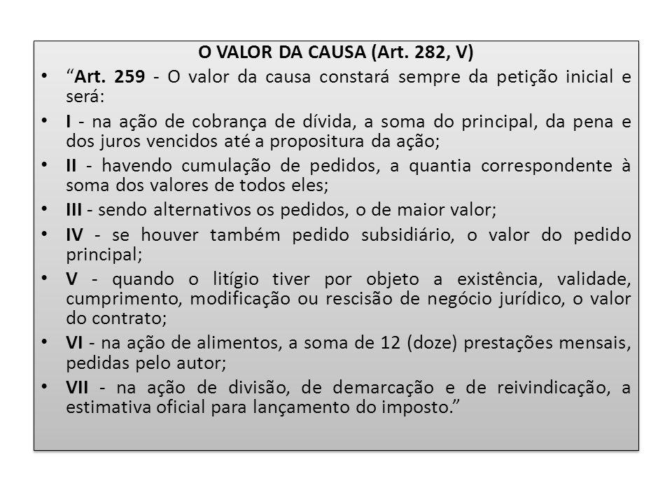 O VALOR DA CAUSA (Art. 282, V) Art. 259 - O valor da causa constará sempre da petição inicial e será:
