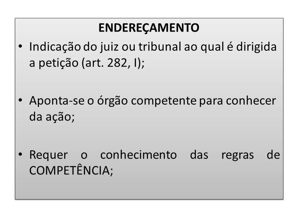 ENDEREÇAMENTO Indicação do juiz ou tribunal ao qual é dirigida a petição (art. 282, I); Aponta-se o órgão competente para conhecer da ação;