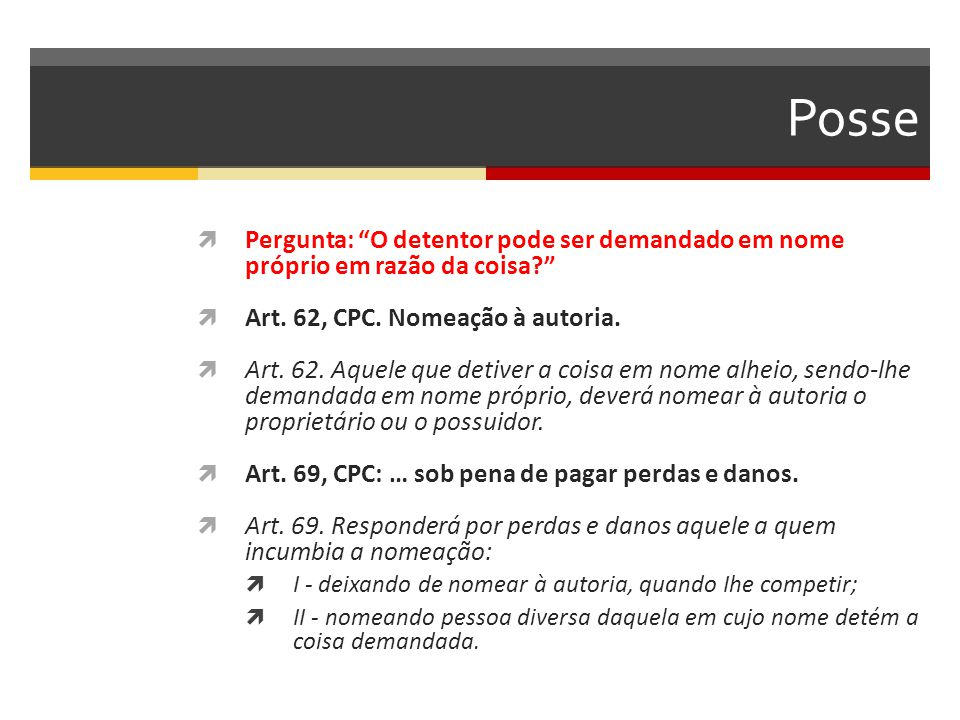Posse Pergunta: O detentor pode ser demandado em nome próprio em razão da coisa Art. 62, CPC. Nomeação à autoria.