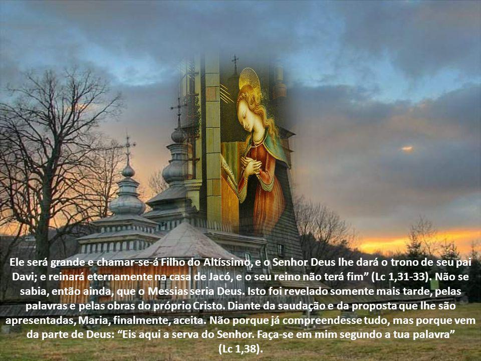 Ele será grande e chamar-se-á Filho do Altíssimo, e o Senhor Deus lhe dará o trono de seu pai Davi; e reinará eternamente na casa de Jacó, e o seu reino não terá fim (Lc 1,31-33). Não se sabia, então ainda, que o Messias seria Deus. Isto foi revelado somente mais tarde, pelas palavras e pelas obras do próprio Cristo. Diante da saudação e da proposta que lhe são apresentadas, Maria, finalmente, aceita. Não porque já compreendesse tudo, mas porque vem da parte de Deus: Eis aqui a serva do Senhor. Faça-se em mim segundo a tua palavra