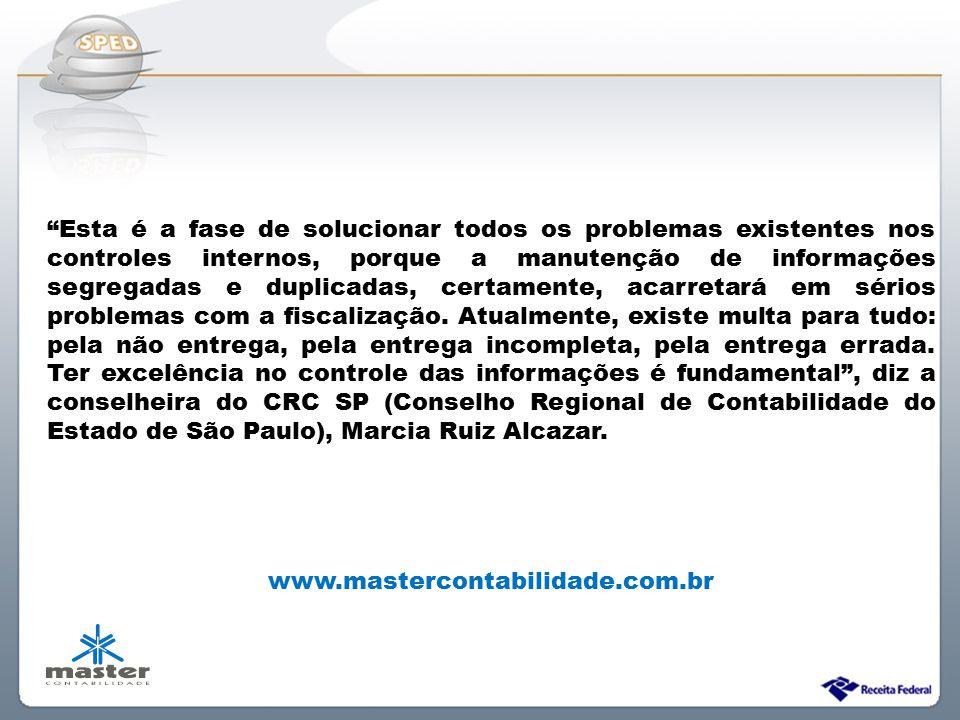 Esta é a fase de solucionar todos os problemas existentes nos controles internos, porque a manutenção de informações segregadas e duplicadas, certamente, acarretará em sérios problemas com a fiscalização. Atualmente, existe multa para tudo: pela não entrega, pela entrega incompleta, pela entrega errada. Ter excelência no controle das informações é fundamental , diz a conselheira do CRC SP (Conselho Regional de Contabilidade do Estado de São Paulo), Marcia Ruiz Alcazar.