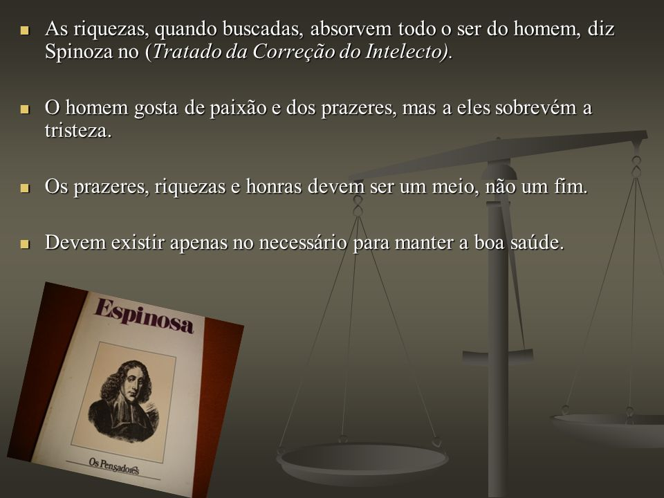 As riquezas, quando buscadas, absorvem todo o ser do homem, diz Spinoza no (Tratado da Correção do Intelecto).