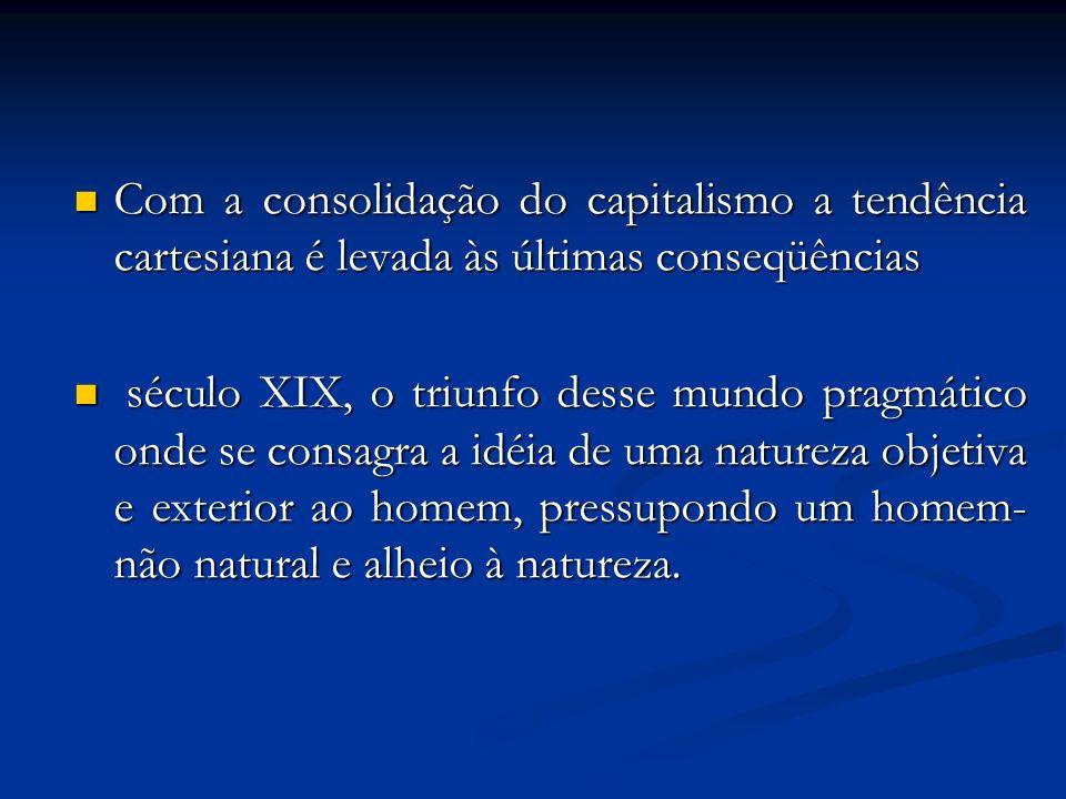 Com a consolidação do capitalismo a tendência cartesiana é levada às últimas conseqüências