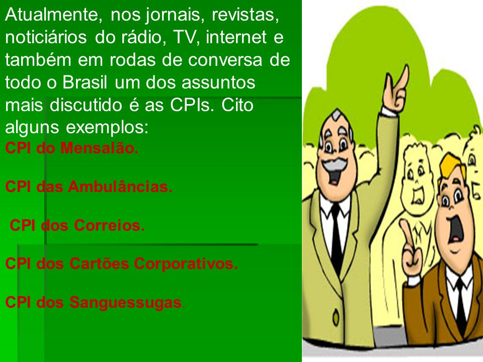 Atualmente, nos jornais, revistas, noticiários do rádio, TV, internet e também em rodas de conversa de todo o Brasil um dos assuntos mais discutido é as CPIs. Cito alguns exemplos:
