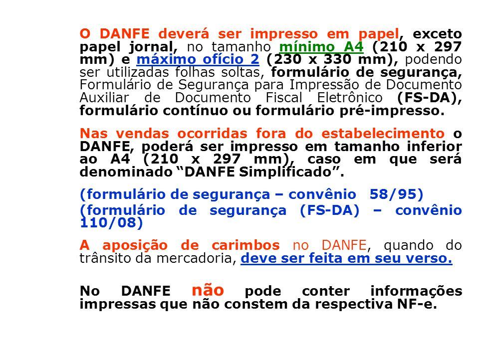 O DANFE deverá ser impresso em papel, exceto papel jornal, no tamanho mínimo A4 (210 x 297 mm) e máximo ofício 2 (230 x 330 mm), podendo ser utilizadas folhas soltas, formulário de segurança, Formulário de Segurança para Impressão de Documento Auxiliar de Documento Fiscal Eletrônico (FS-DA), formulário contínuo ou formulário pré-impresso.