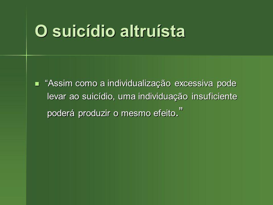 O suicídio altruísta Assim como a individualização excessiva pode