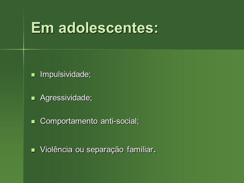 Em adolescentes: Impulsividade; Agressividade;