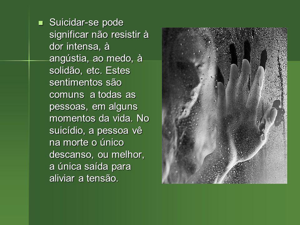Suicidar-se pode significar não resistir à dor intensa, à angústia, ao medo, à solidão, etc.