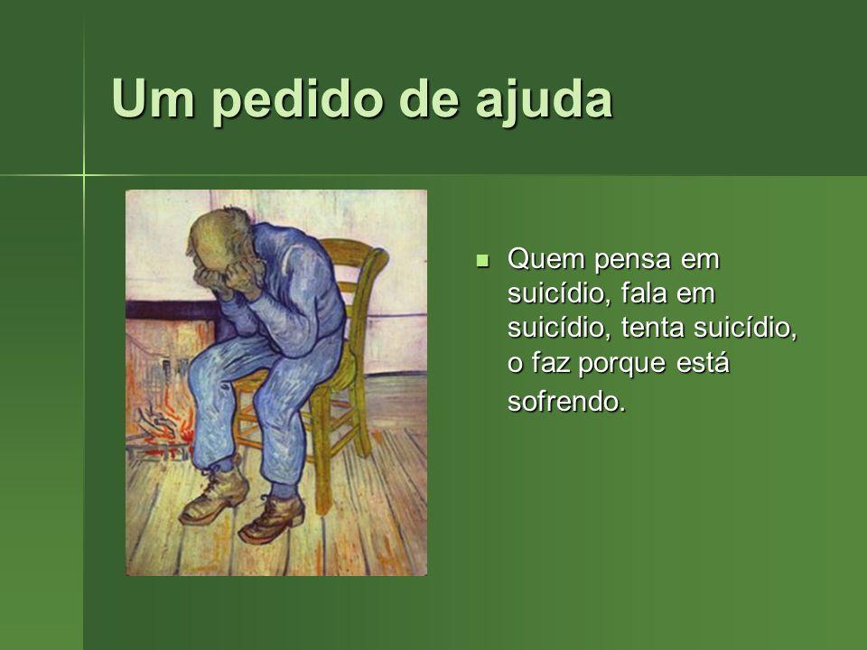 Um pedido de ajudaQuem pensa em suicídio, fala em suicídio, tenta suicídio, o faz porque está sofrendo.