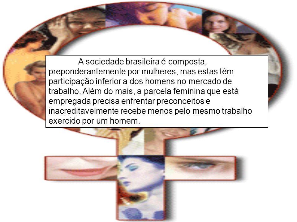 A sociedade brasileira é composta, preponderantemente por mulheres, mas estas têm participação inferior a dos homens no mercado de trabalho.