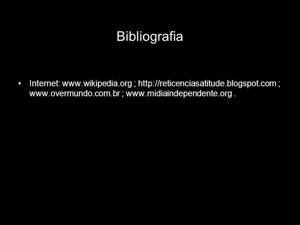 Bibliografia Internet: www.wikipedia.org ; http://reticenciasatitude.blogspot.com ; www.overmundo.com.br ; www.midiaindependente.org .