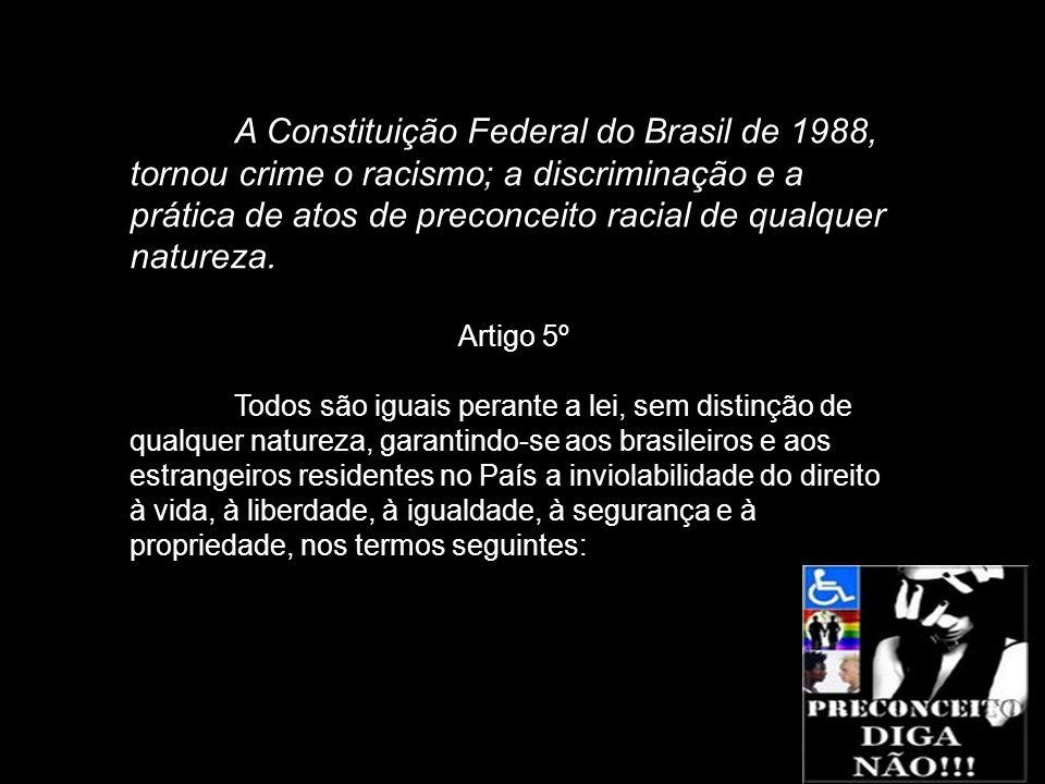 A Constituição Federal do Brasil de 1988, tornou crime o racismo; a discriminação e a prática de atos de preconceito racial de qualquer natureza.