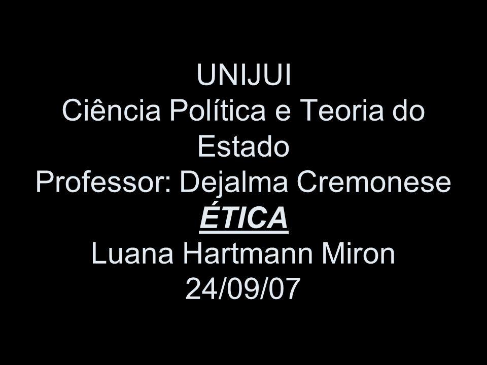 UNIJUI Ciência Política e Teoria do Estado Professor: Dejalma Cremonese ÉTICA Luana Hartmann Miron 24/09/07