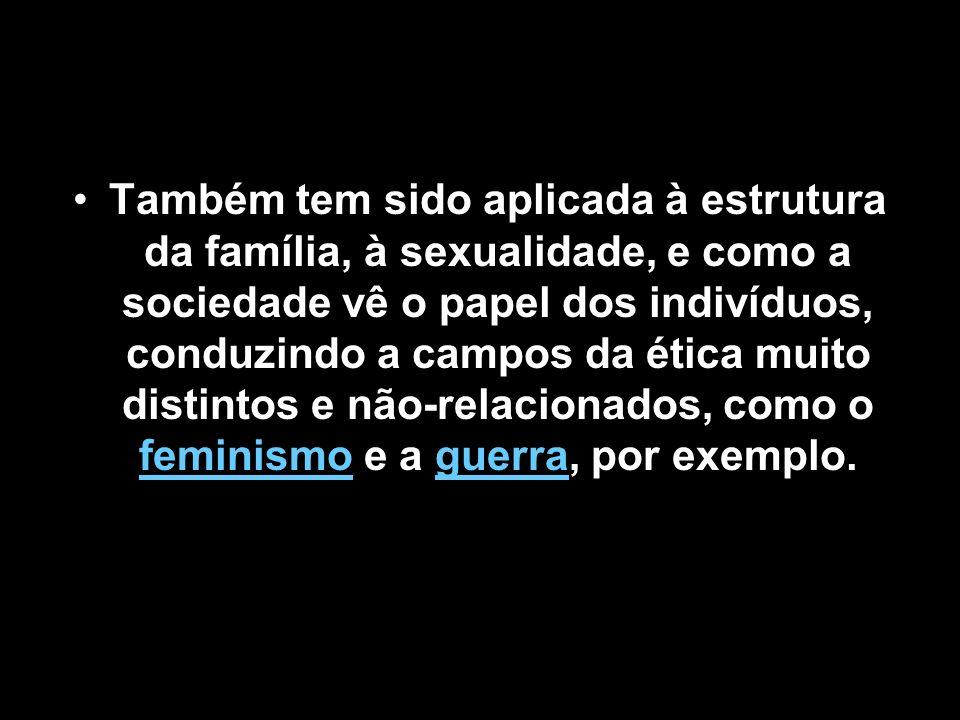Também tem sido aplicada à estrutura da família, à sexualidade, e como a sociedade vê o papel dos indivíduos, conduzindo a campos da ética muito distintos e não-relacionados, como o feminismo e a guerra, por exemplo.