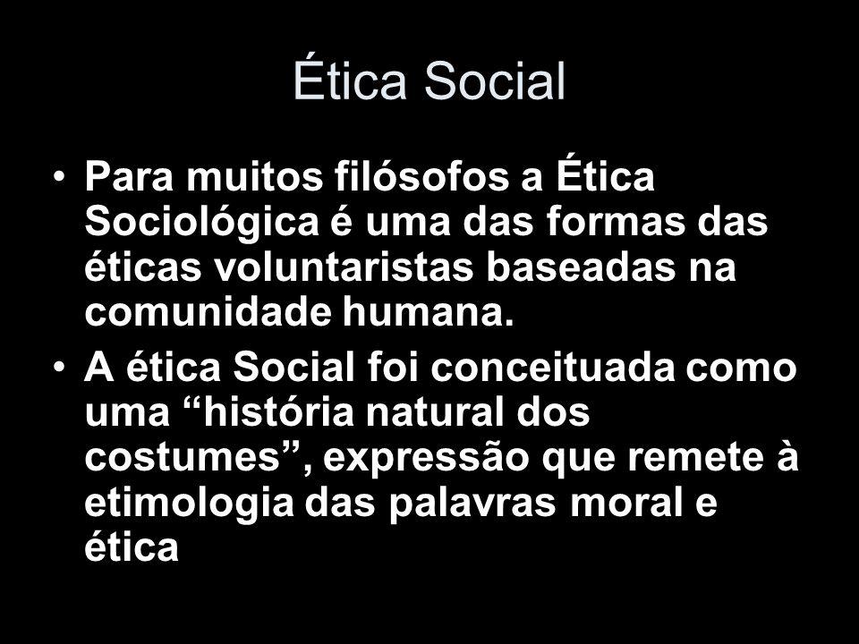 Ética Social Para muitos filósofos a Ética Sociológica é uma das formas das éticas voluntaristas baseadas na comunidade humana.