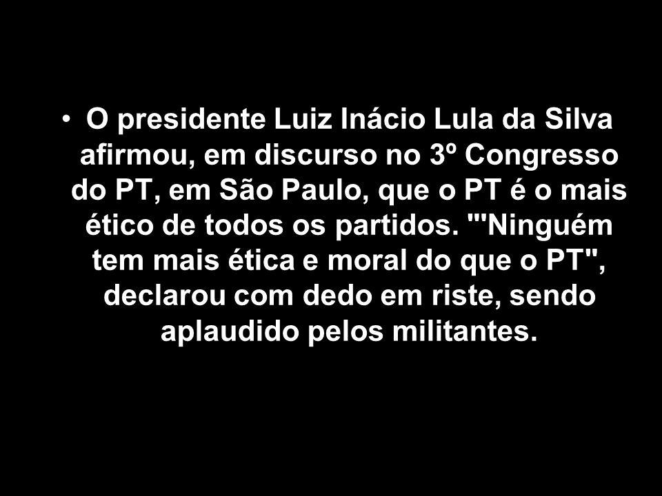 O presidente Luiz Inácio Lula da Silva afirmou, em discurso no 3º Congresso do PT, em São Paulo, que o PT é o mais ético de todos os partidos.