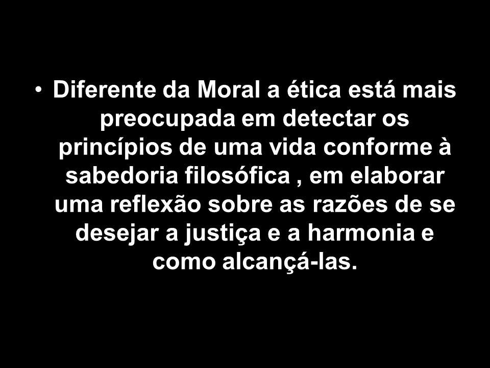 Diferente da Moral a ética está mais preocupada em detectar os princípios de uma vida conforme à sabedoria filosófica , em elaborar uma reflexão sobre as razões de se desejar a justiça e a harmonia e como alcançá-las.