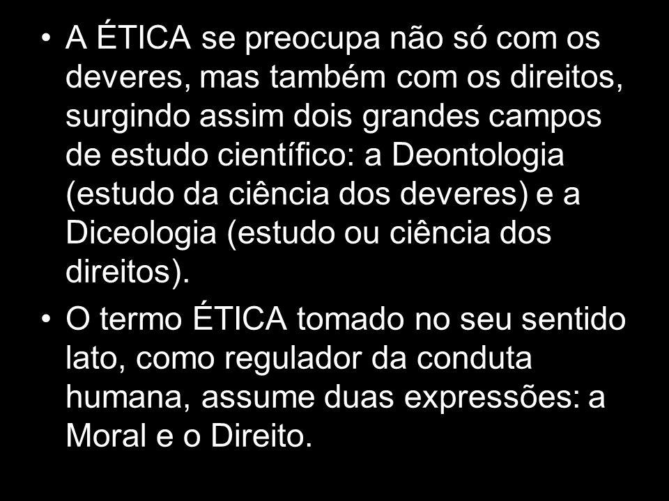 A ÉTICA se preocupa não só com os deveres, mas também com os direitos, surgindo assim dois grandes campos de estudo científico: a Deontologia (estudo da ciência dos deveres) e a Diceologia (estudo ou ciência dos direitos).