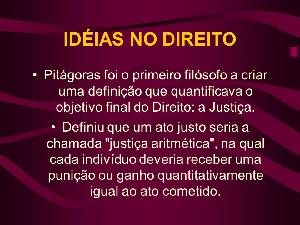 IDÉIAS NO DIREITOPitágoras foi o primeiro filósofo a criar uma definição que quantificava o objetivo final do Direito: a Justiça.