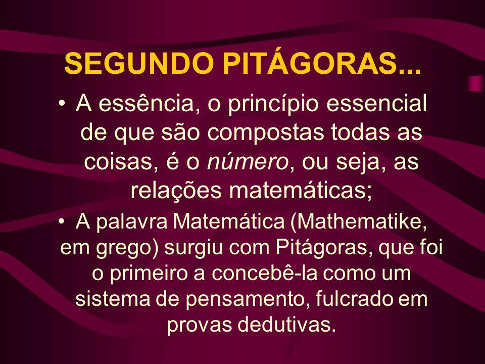SEGUNDO PITÁGORAS...A essência, o princípio essencial de que são compostas todas as coisas, é o número, ou seja, as relações matemáticas;