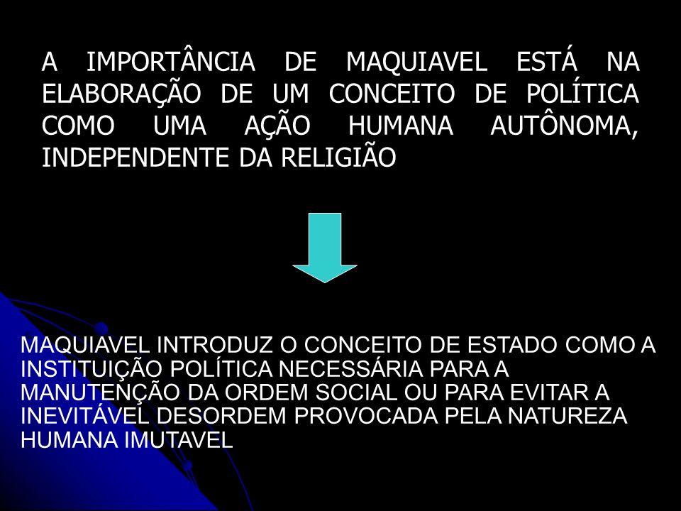 A IMPORTÂNCIA DE MAQUIAVEL ESTÁ NA ELABORAÇÃO DE UM CONCEITO DE POLÍTICA COMO UMA AÇÃO HUMANA AUTÔNOMA, INDEPENDENTE DA RELIGIÃO