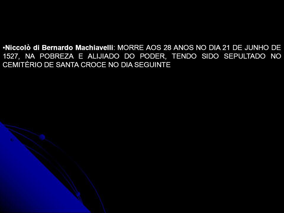 Niccolò di Bernardo Machiavelli: MORRE AOS 28 ANOS NO DIA 21 DE JUNHO DE 1527, NA POBREZA E ALIJIADO DO PODER, TENDO SIDO SEPULTADO NO CEMITÉRIO DE SANTA CROCE NO DIA SEGUINTE