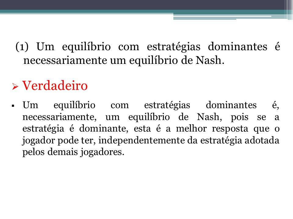 (1) Um equilíbrio com estratégias dominantes é necessariamente um equilíbrio de Nash.