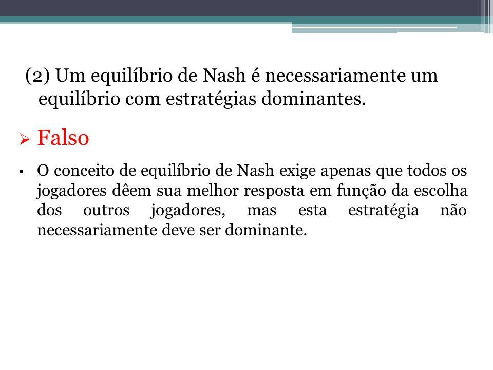 (2) Um equilíbrio de Nash é necessariamente um equilíbrio com estratégias dominantes.