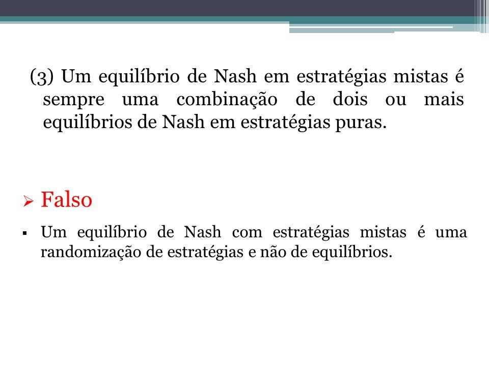 (3) Um equilíbrio de Nash em estratégias mistas é sempre uma combinação de dois ou mais equilíbrios de Nash em estratégias puras.