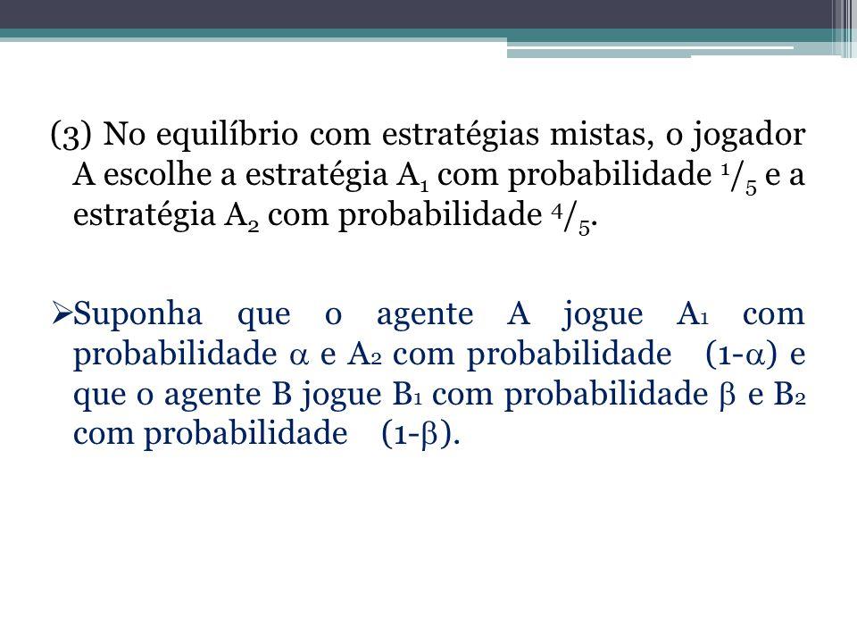 (3) No equilíbrio com estratégias mistas, o jogador A escolhe a estratégia A1 com probabilidade 1/5 e a estratégia A2 com probabilidade 4/5.