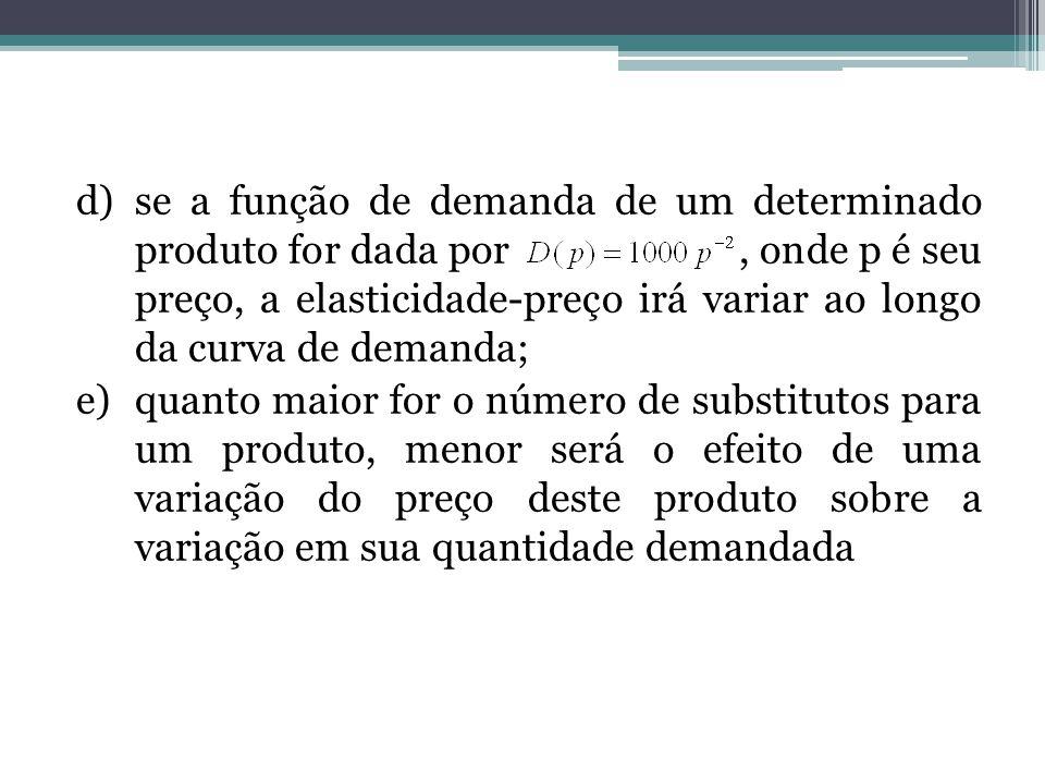 se a função de demanda de um determinado produto for dada por , onde p é seu preço, a elasticidade-preço irá variar ao longo da curva de demanda;