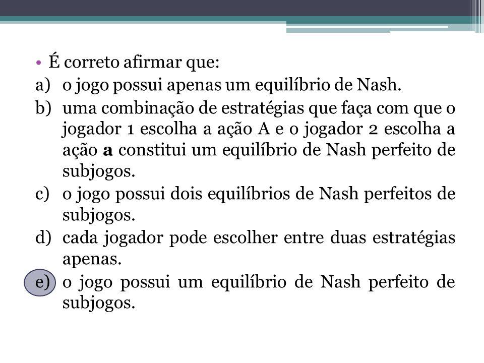 É correto afirmar que: o jogo possui apenas um equilíbrio de Nash.