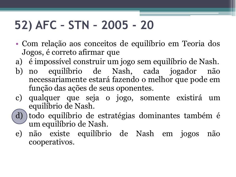 52) AFC – STN – 2005 - 20 Com relação aos conceitos de equilíbrio em Teoria dos Jogos, é correto afirmar que.
