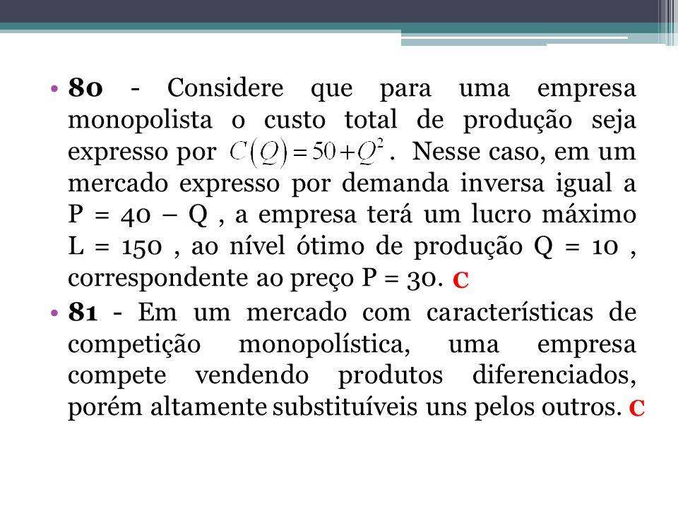 80 - Considere que para uma empresa monopolista o custo total de produção seja expresso por . Nesse caso, em um mercado expresso por demanda inversa igual a P = 40 – Q , a empresa terá um lucro máximo L = 150 , ao nível ótimo de produção Q = 10 , correspondente ao preço P = 30.