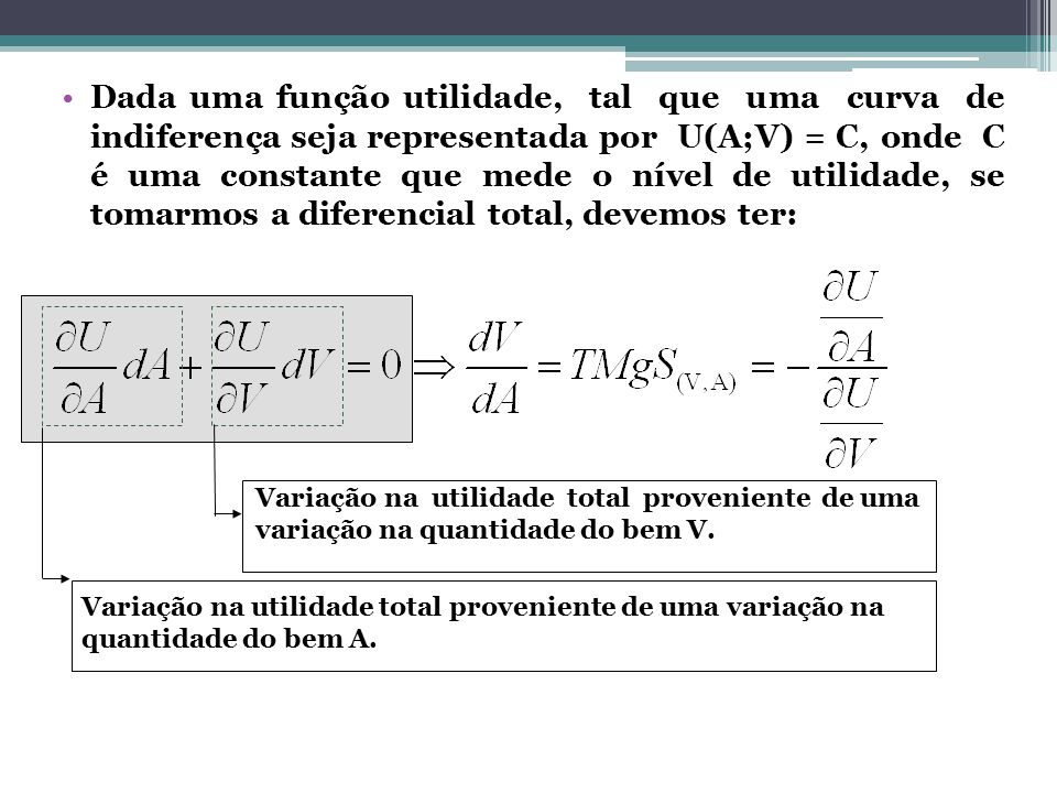 Dada uma função utilidade, tal que uma curva de indiferença seja representada por U(A;V) = C, onde C é uma constante que mede o nível de utilidade, se tomarmos a diferencial total, devemos ter: