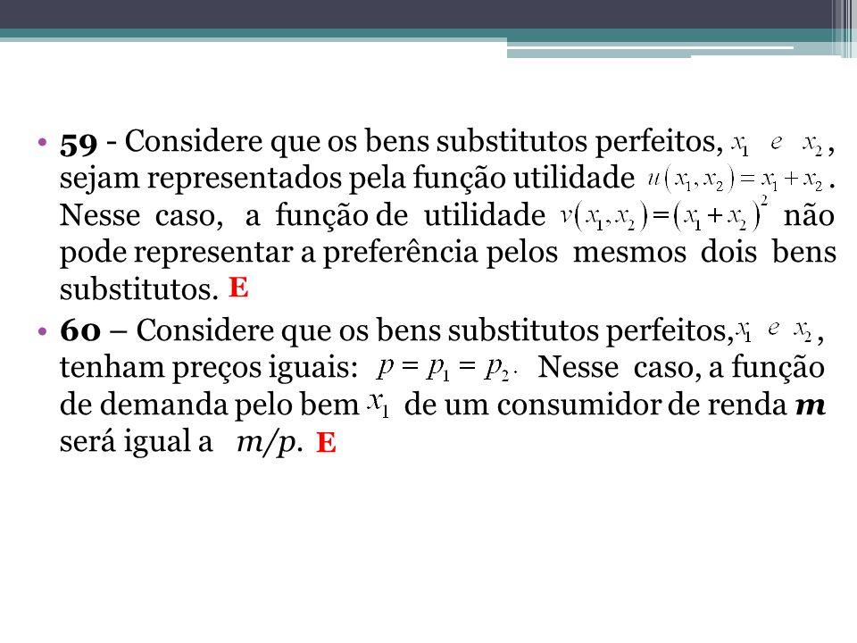 59 - Considere que os bens substitutos perfeitos, , sejam representados pela função utilidade . Nesse caso, a função de utilidade não pode representar a preferência pelos mesmos dois bens substitutos.