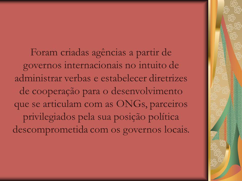 Foram criadas agências a partir de governos internacionais no intuito de administrar verbas e estabelecer diretrizes de cooperação para o desenvolvimento que se articulam com as ONGs, parceiros privilegiados pela sua posição política descomprometida com os governos locais.